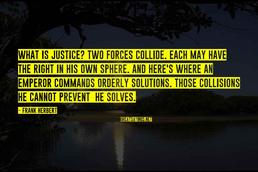 Collisions Sayings By Frank Herbert: What is justice? Two forces collide. Each may have the right in his own sphere.