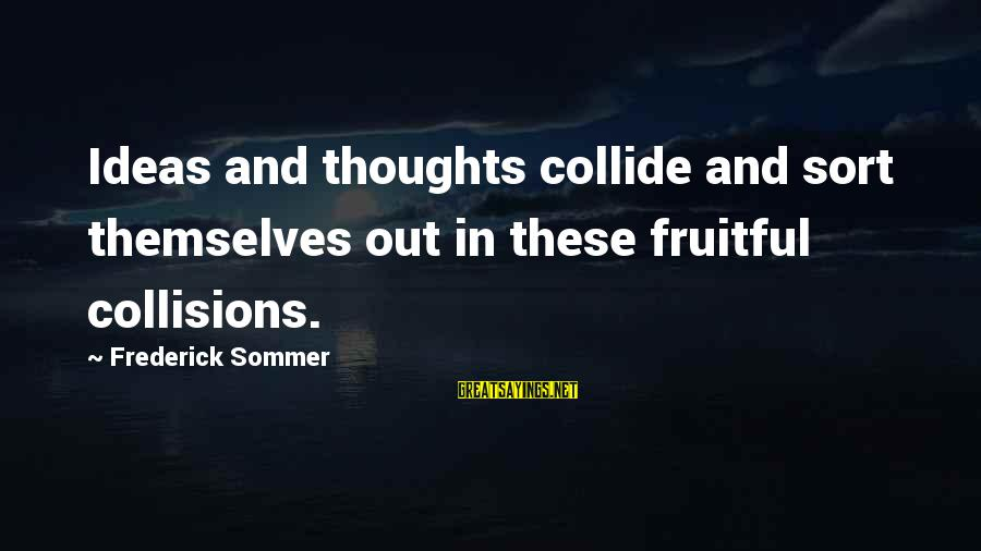 Collisions Sayings By Frederick Sommer: Ideas and thoughts collide and sort themselves out in these fruitful collisions.