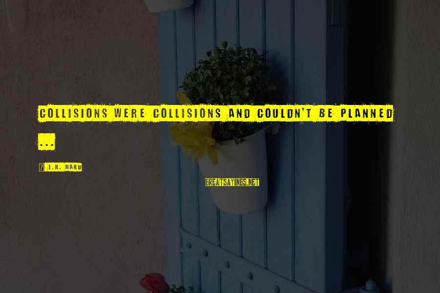 Collisions Sayings By J.R. Ward: Collisions were collisions and couldn't be planned ...