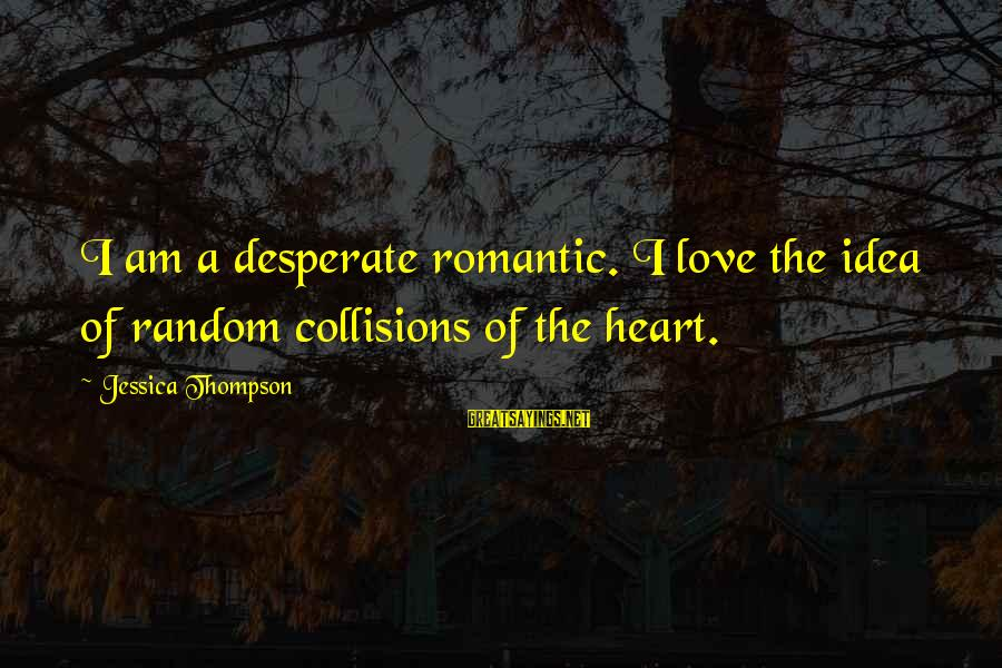 Collisions Sayings By Jessica Thompson: I am a desperate romantic. I love the idea of random collisions of the heart.
