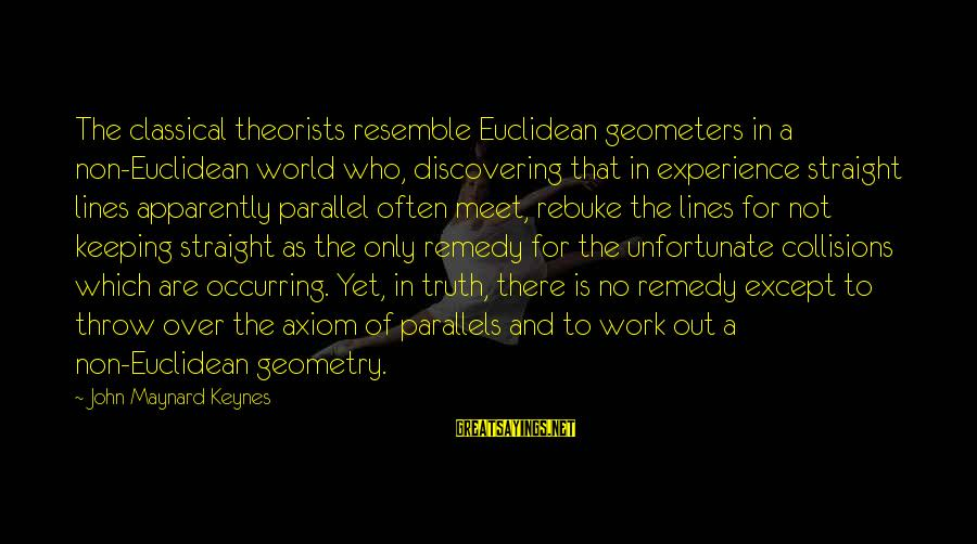Collisions Sayings By John Maynard Keynes: The classical theorists resemble Euclidean geometers in a non-Euclidean world who, discovering that in experience