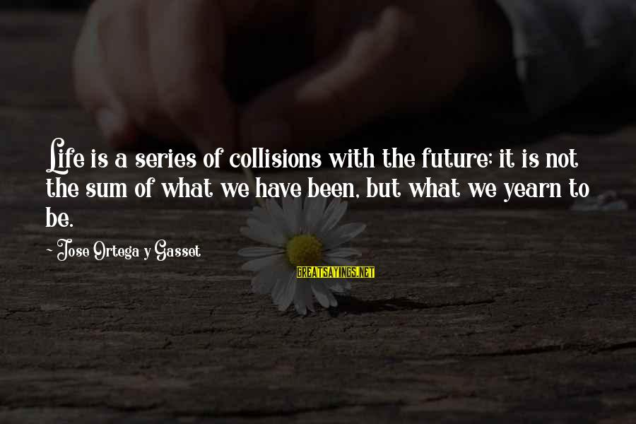 Collisions Sayings By Jose Ortega Y Gasset: Life is a series of collisions with the future; it is not the sum of