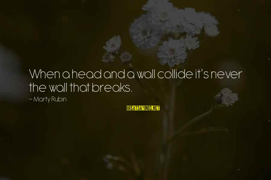 Collisions Sayings By Marty Rubin: When a head and a wall collide it's never the wall that breaks.