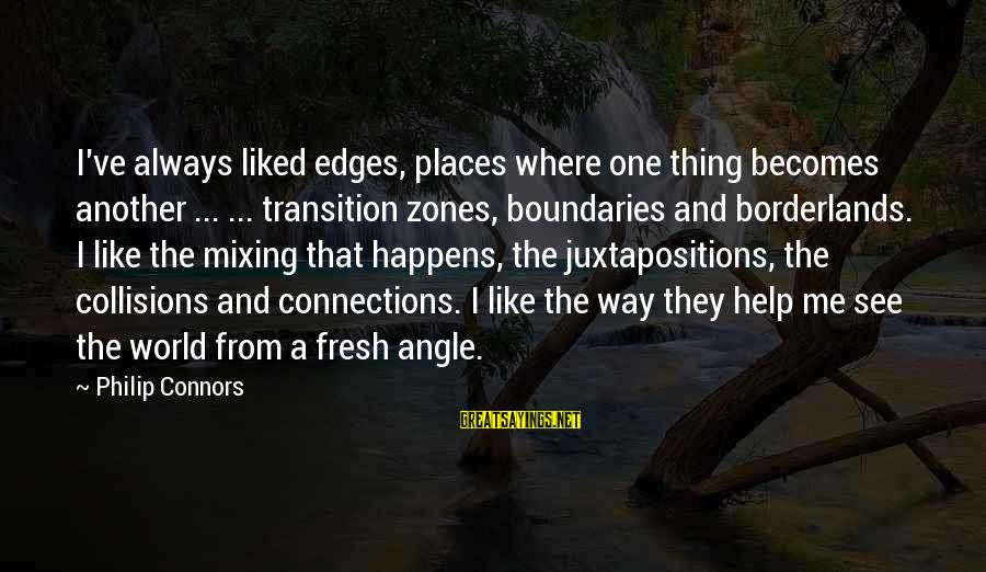 Collisions Sayings By Philip Connors: I've always liked edges, places where one thing becomes another ... ... transition zones, boundaries