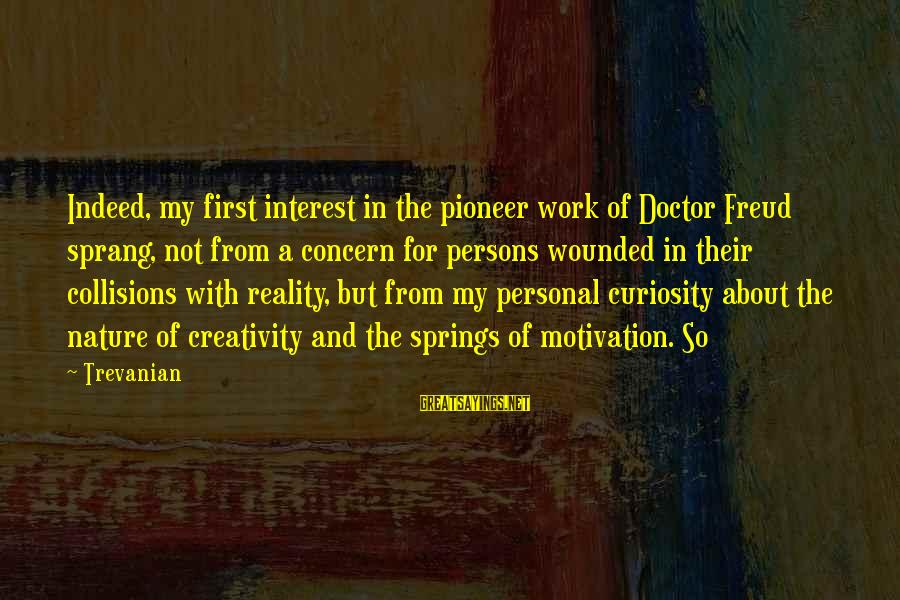 Collisions Sayings By Trevanian: Indeed, my first interest in the pioneer work of Doctor Freud sprang, not from a