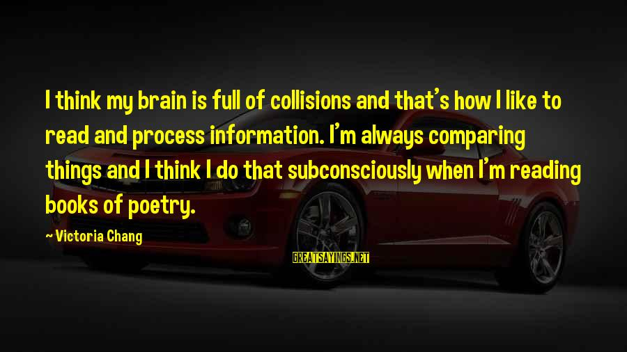 Collisions Sayings By Victoria Chang: I think my brain is full of collisions and that's how I like to read