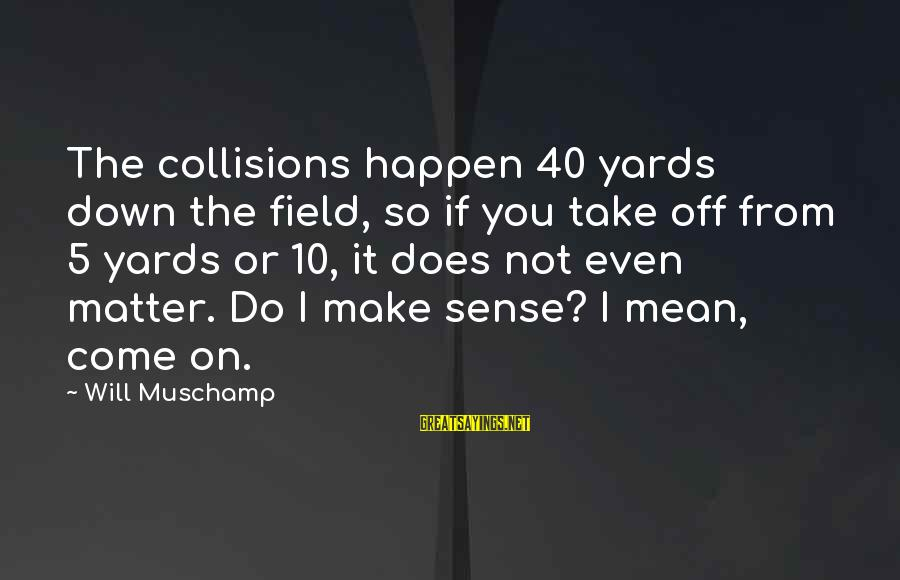Collisions Sayings By Will Muschamp: The collisions happen 40 yards down the field, so if you take off from 5