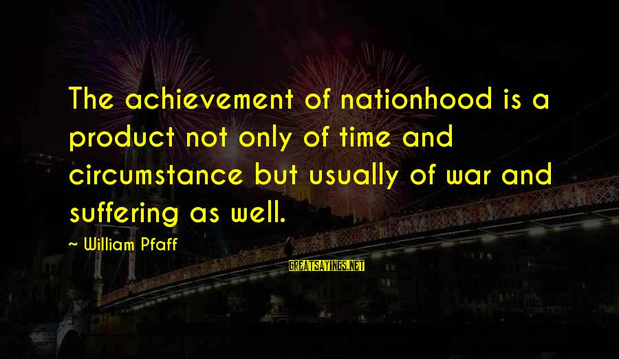 Colonel Lazaro Aponte Sayings By William Pfaff: The achievement of nationhood is a product not only of time and circumstance but usually