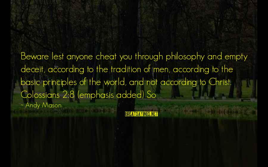 Colossians Sayings By Andy Mason: Beware lest anyone cheat you through philosophy and empty deceit, according to the tradition of
