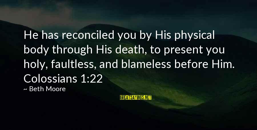 Colossians Sayings By Beth Moore: He has reconciled you by His physical body through His death, to present you holy,