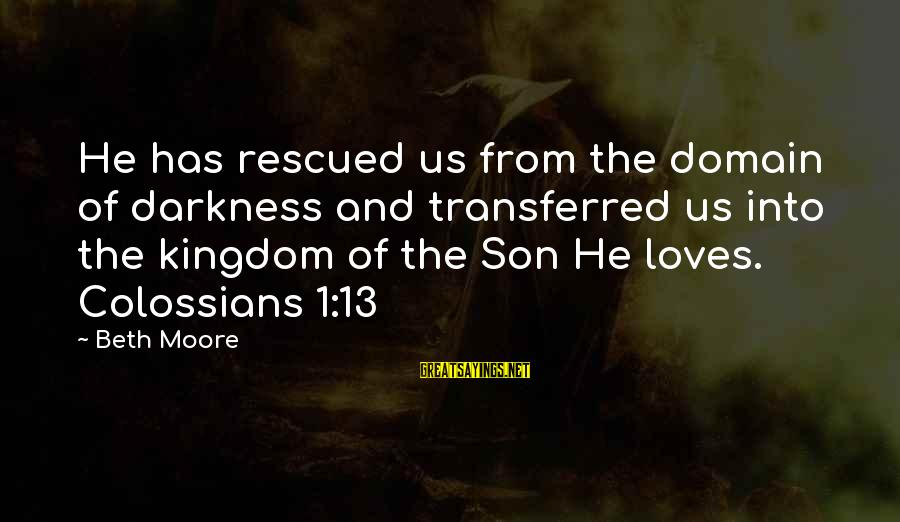 Colossians Sayings By Beth Moore: He has rescued us from the domain of darkness and transferred us into the kingdom