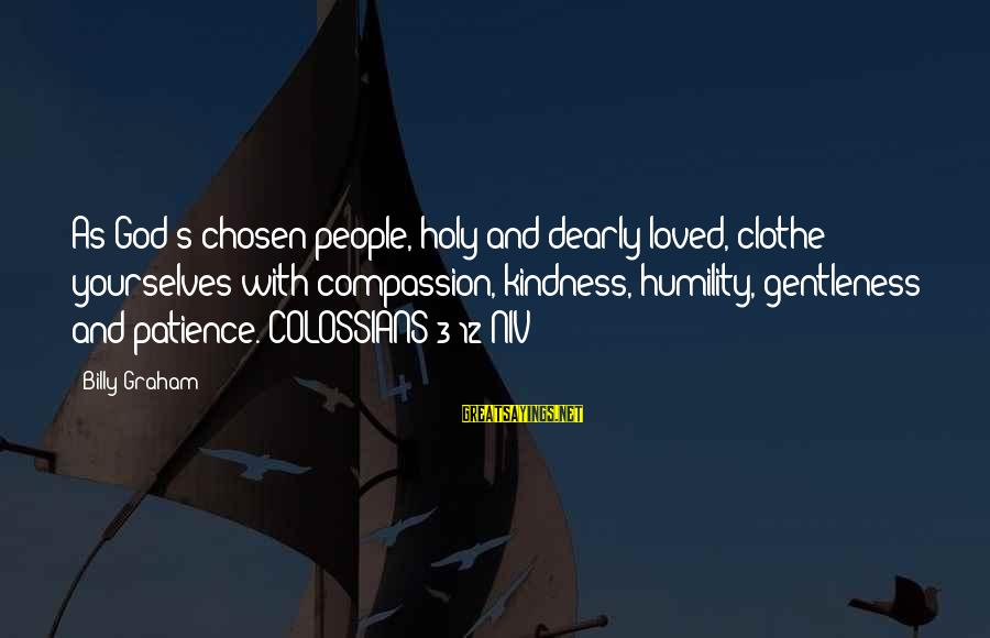 Colossians Sayings By Billy Graham: As God's chosen people, holy and dearly loved, clothe yourselves with compassion, kindness, humility, gentleness