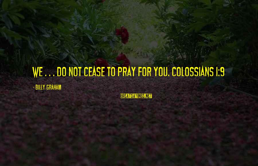Colossians Sayings By Billy Graham: We . . . do not cease to pray for you. COLOSSIANS 1:9