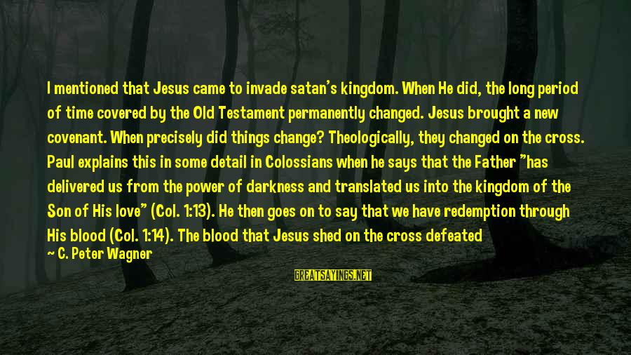 Colossians Sayings By C. Peter Wagner: I mentioned that Jesus came to invade satan's kingdom. When He did, the long period
