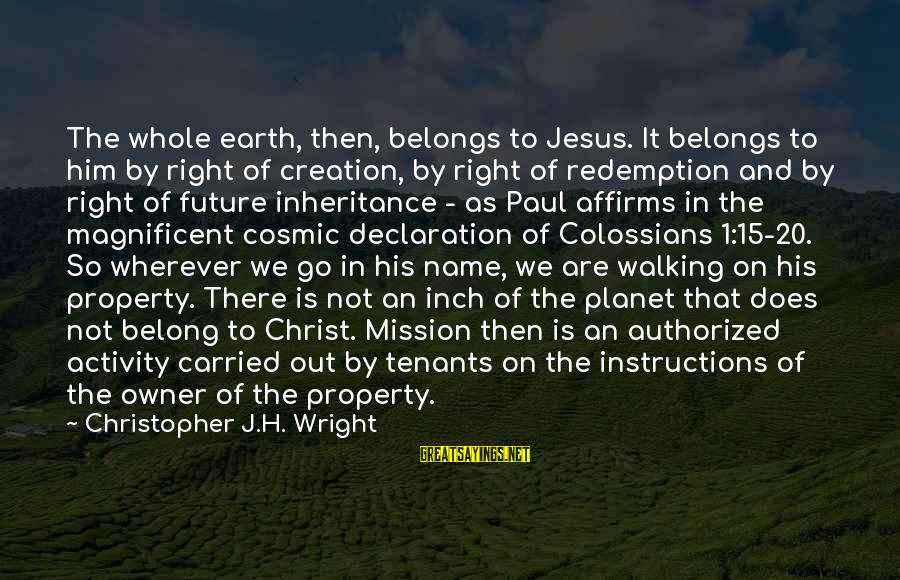 Colossians Sayings By Christopher J.H. Wright: The whole earth, then, belongs to Jesus. It belongs to him by right of creation,