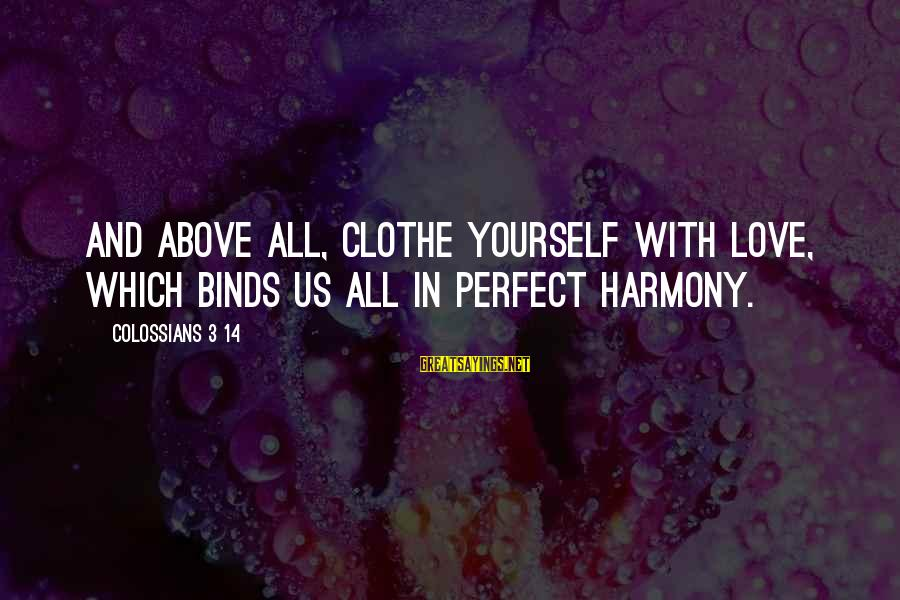 Colossians Sayings By Colossians 3 14: And above all, clothe yourself with love, which binds us all in perfect harmony.