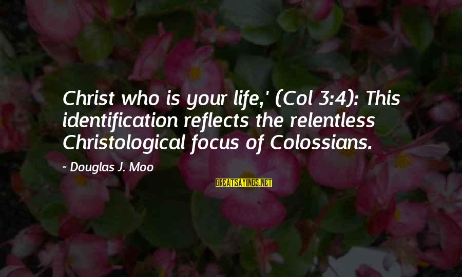 Colossians Sayings By Douglas J. Moo: Christ who is your life,' (Col 3:4): This identification reflects the relentless Christological focus of