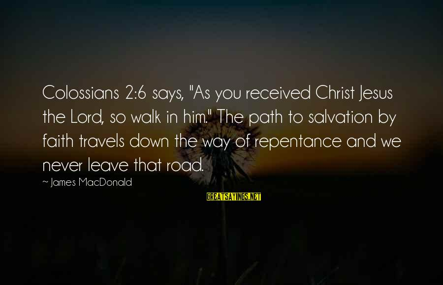 """Colossians Sayings By James MacDonald: Colossians 2:6 says, """"As you received Christ Jesus the Lord, so walk in him."""" The"""