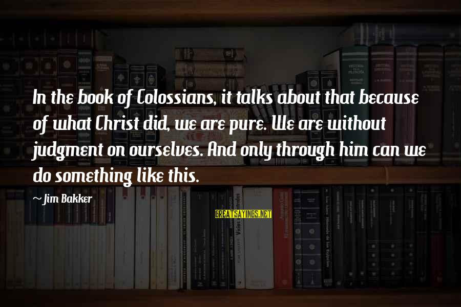 Colossians Sayings By Jim Bakker: In the book of Colossians, it talks about that because of what Christ did, we