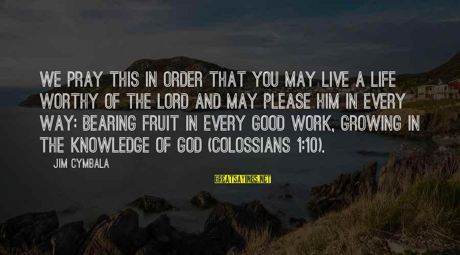 Colossians Sayings By Jim Cymbala: We pray this in order that you may live a life worthy of the Lord