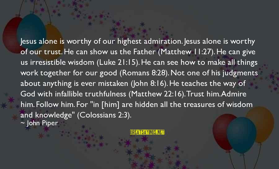 Colossians Sayings By John Piper: Jesus alone is worthy of our highest admiration. Jesus alone is worthy of our trust.