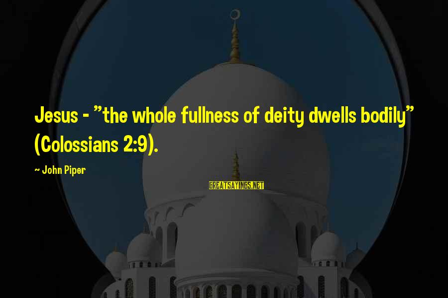 """Colossians Sayings By John Piper: Jesus - """"the whole fullness of deity dwells bodily"""" (Colossians 2:9)."""