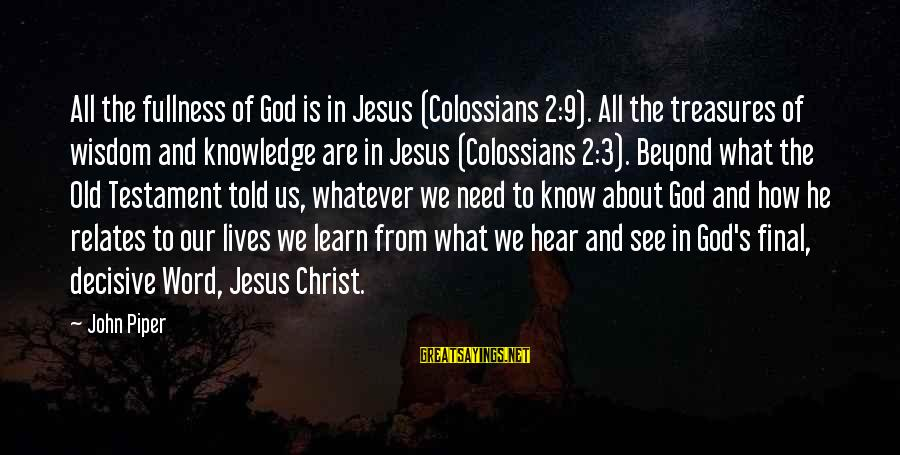 Colossians Sayings By John Piper: All the fullness of God is in Jesus (Colossians 2:9). All the treasures of wisdom