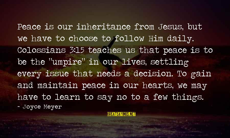 Colossians Sayings By Joyce Meyer: Peace is our inheritance from Jesus, but we have to choose to follow Him daily.