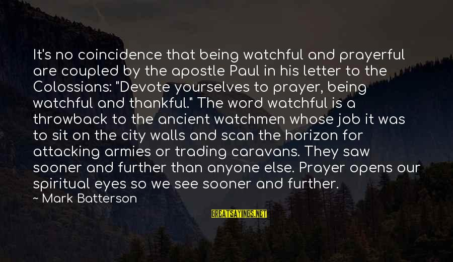 Colossians Sayings By Mark Batterson: It's no coincidence that being watchful and prayerful are coupled by the apostle Paul in