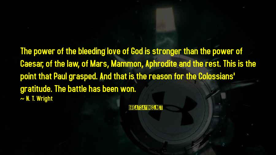 Colossians Sayings By N. T. Wright: The power of the bleeding love of God is stronger than the power of Caesar,