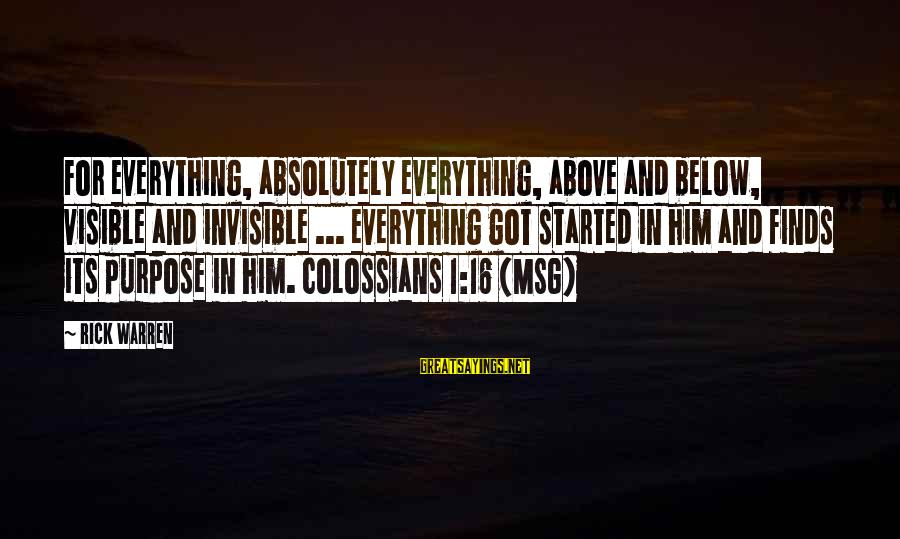 Colossians Sayings By Rick Warren: For everything, absolutely everything, above and below, visible and invisible ... everything got started in