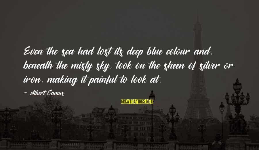 Colour Blue Sayings By Albert Camus: Even the sea had lost its deep blue colour and, beneath the misty sky, took
