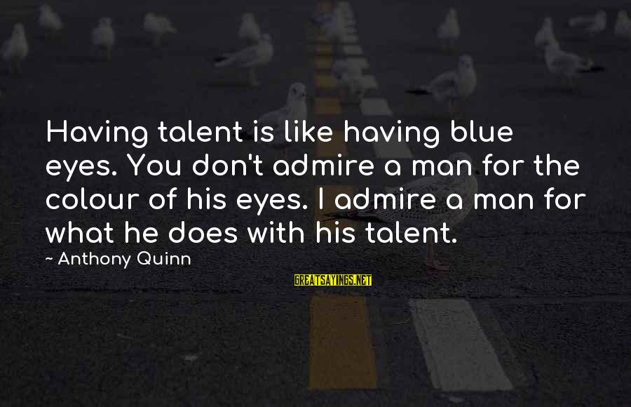 Colour Blue Sayings By Anthony Quinn: Having talent is like having blue eyes. You don't admire a man for the colour