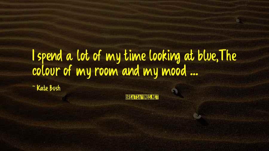 Colour Blue Sayings By Kate Bush: I spend a lot of my time looking at blue,The colour of my room and