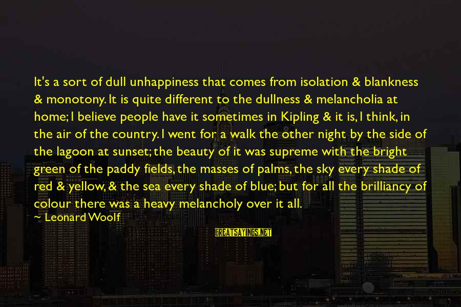 Colour Blue Sayings By Leonard Woolf: It's a sort of dull unhappiness that comes from isolation & blankness & monotony. It