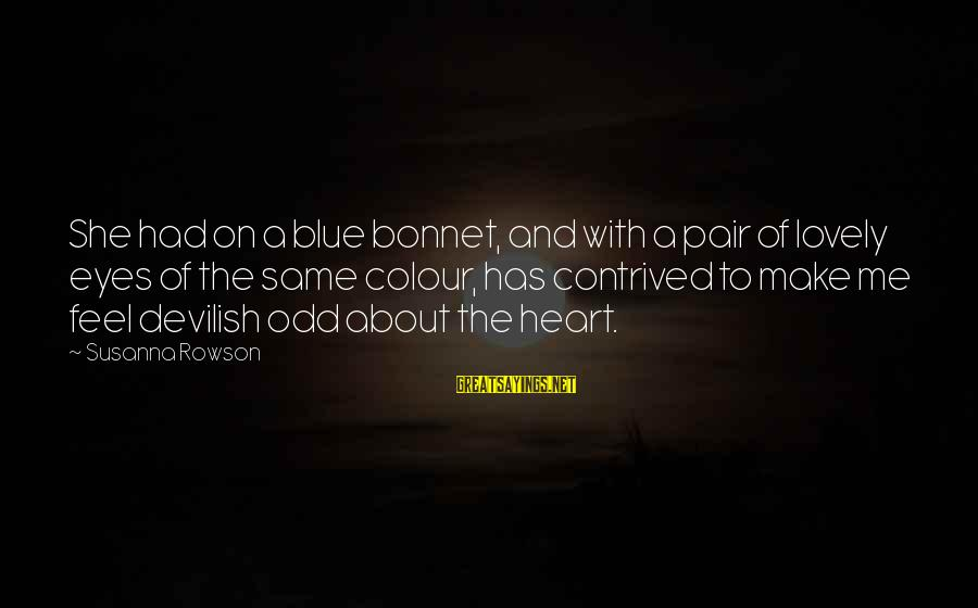 Colour Blue Sayings By Susanna Rowson: She had on a blue bonnet, and with a pair of lovely eyes of the