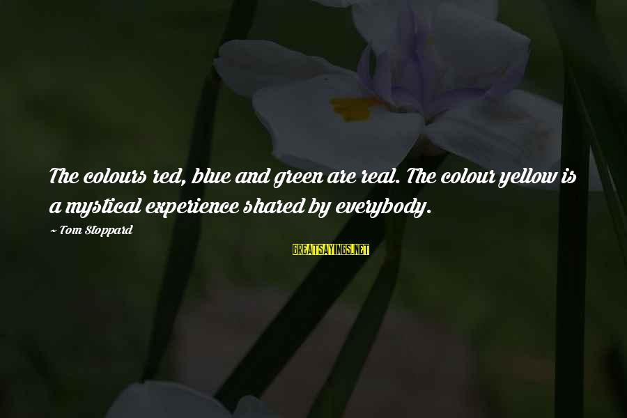 Colour Blue Sayings By Tom Stoppard: The colours red, blue and green are real. The colour yellow is a mystical experience