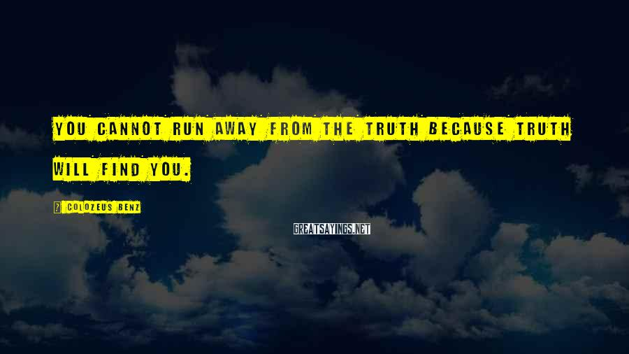 ColoZeus Benz Sayings: You cannot run away from the truth because truth will find you.