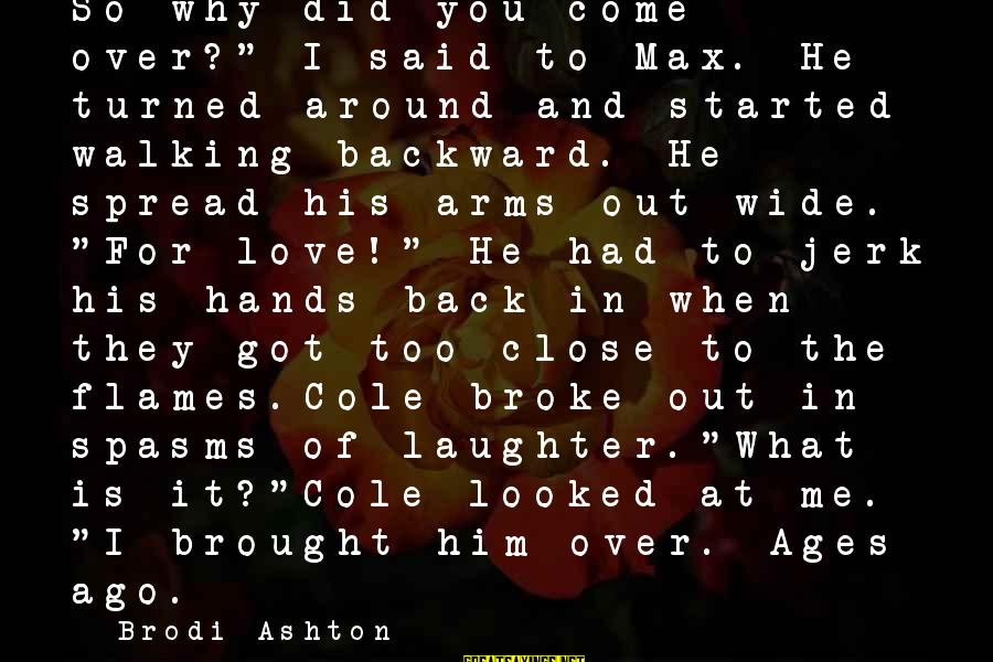 "Come Back Soon My Love Sayings By Brodi Ashton: So why did you come over?"" I said to Max. He turned around and started"