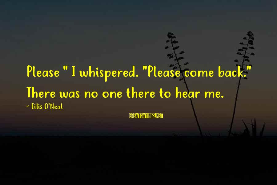 "Come Back To Me Please Sayings By Eilis O'Neal: Please "" I whispered. ""Please come back."" There was no one there to hear me."