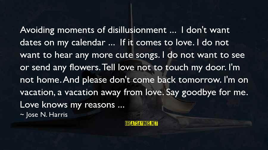 Come Back To Me Please Sayings By Jose N. Harris: Avoiding moments of disillusionment ... I don't want dates on my calendar ... If it