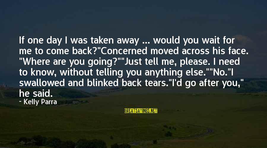 Come Back To Me Please Sayings By Kelly Parra: If one day I was taken away ... would you wait for me to come