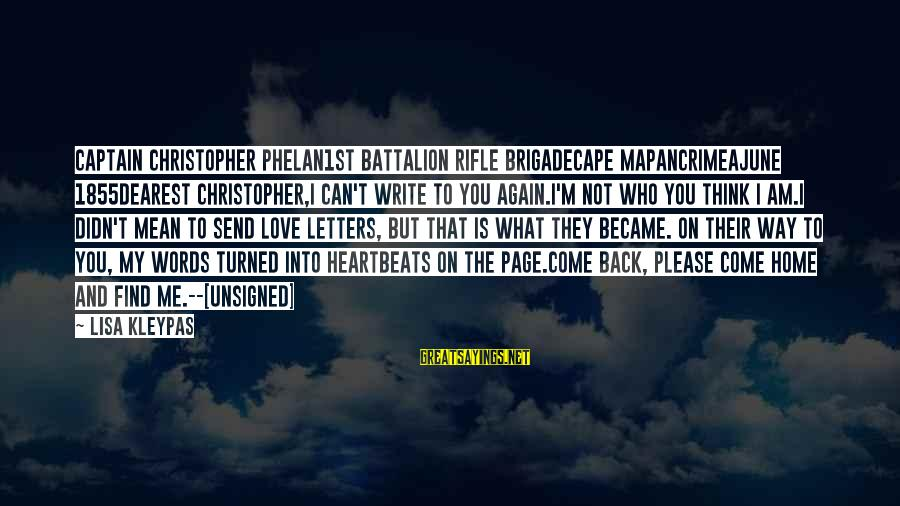 Come Back To Me Please Sayings By Lisa Kleypas: Captain Christopher Phelan1st Battalion Rifle BrigadeCape MapanCrimeaJune 1855Dearest Christopher,I can't write to you again.I'm not