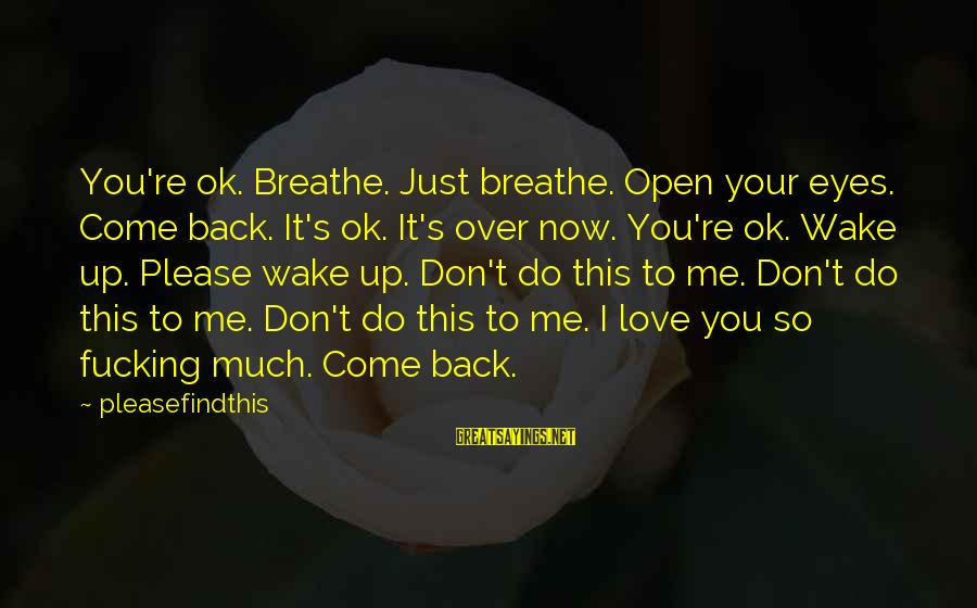 Come Back To Me Please Sayings By Pleasefindthis: You're ok. Breathe. Just breathe. Open your eyes. Come back. It's ok. It's over now.
