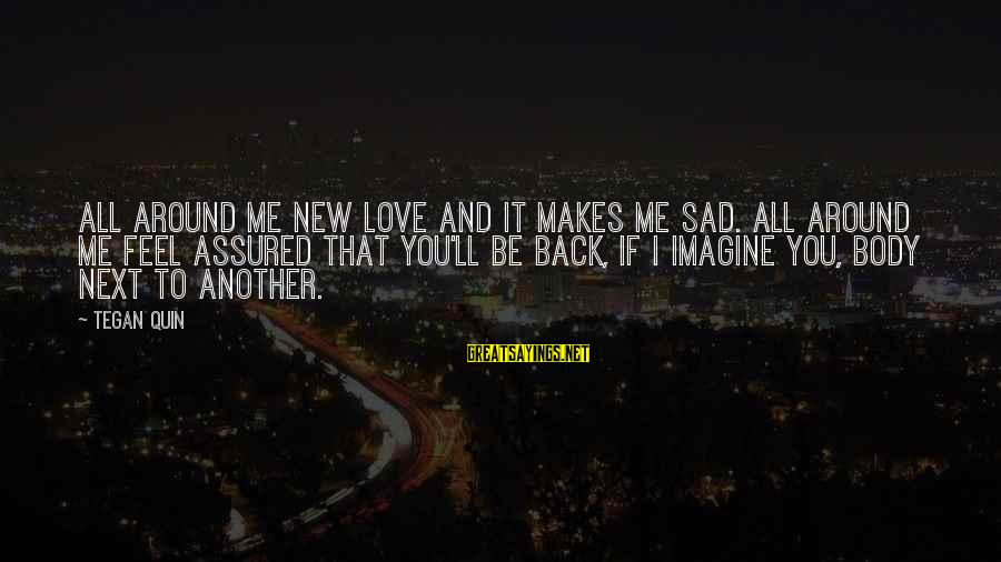 Come Back To Me Please Sayings By Tegan Quin: All around me new love and it makes me sad. All around me feel assured
