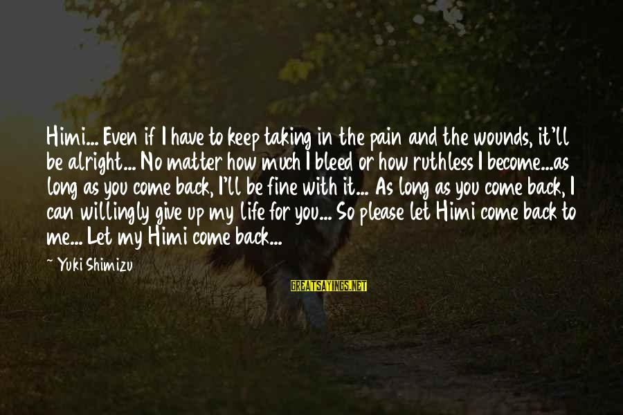 Come Back To Me Please Sayings By Yuki Shimizu: Himi... Even if I have to keep taking in the pain and the wounds, it'll