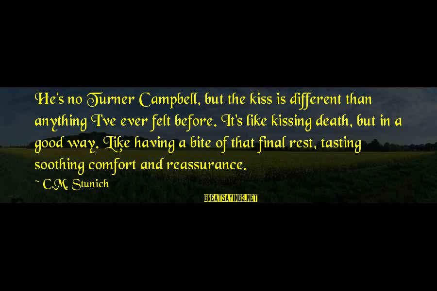Comfort And Death Sayings By C.M. Stunich: He's no Turner Campbell, but the kiss is different than anything I've ever felt before.
