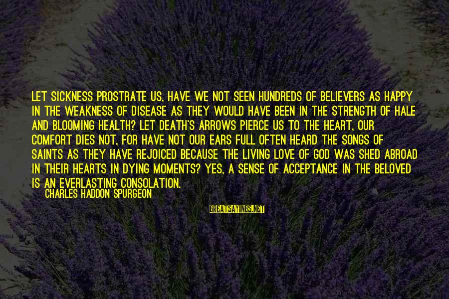 Comfort And Death Sayings By Charles Haddon Spurgeon: Let sickness prostrate us, have we not seen hundreds of believers as happy in the