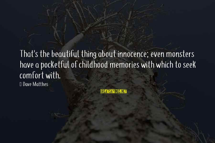 Comfort And Death Sayings By Dave Matthes: That's the beautiful thing about innocence; even monsters have a pocketful of childhood memories with