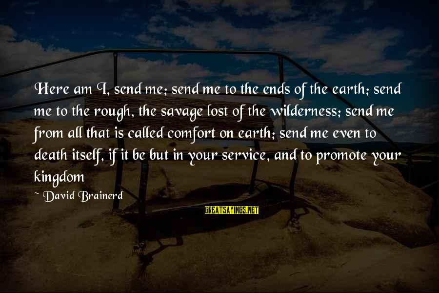 Comfort And Death Sayings By David Brainerd: Here am I, send me; send me to the ends of the earth; send me
